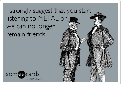 I strongly suggest that you start listening to METAL or we can no longer remain friends.
