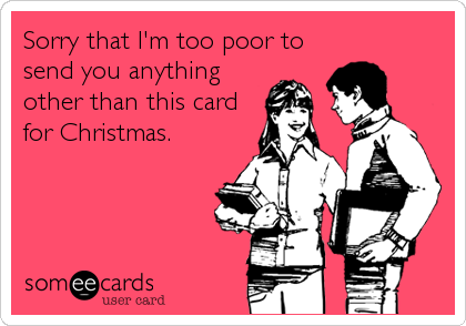 Sorry that I'm too poor to send you anything other than this card for Christmas.