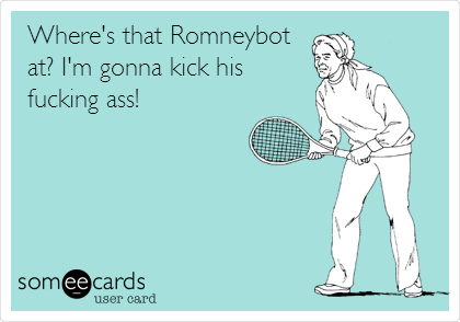 Where's that Romneybot at? I'm gonna kick his fucking ass!