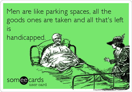 Men are like parking spaces, all the goods ones are taken and all that's left is handicapped.