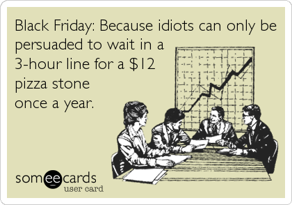 Black Friday: Because idiots can only be persuaded to wait in a 3-hour line for a $12 pizza stone once a year.