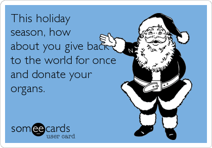 This holiday season, how about you give back to the world for once and donate your organs.