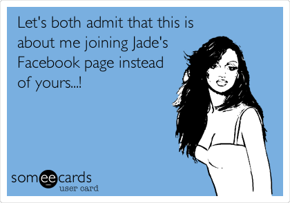 Let's both admit that this is about me joining Jade's Facebook page instead  of yours...!