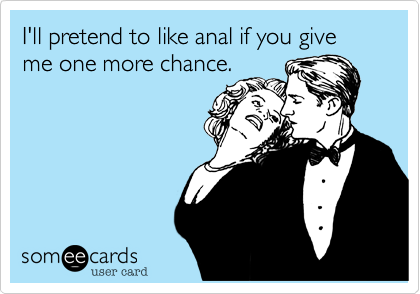 I'll pretend to like anal if you give me one more chance.