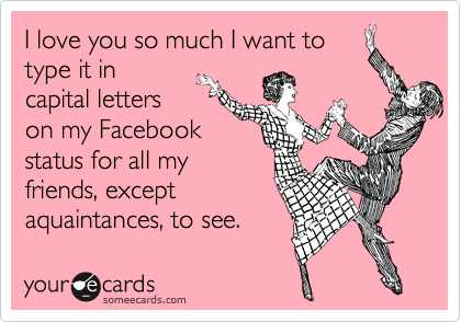 I love you so much I want to type it in capital letters on my Facebook status for all my friends, except aquaintances, to see.