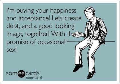I'm buying your happiness and acceptance! Lets create debt, and a good looking image, together! With the promise of occasional sex!
