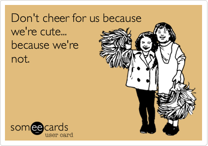 Don't cheer for us because