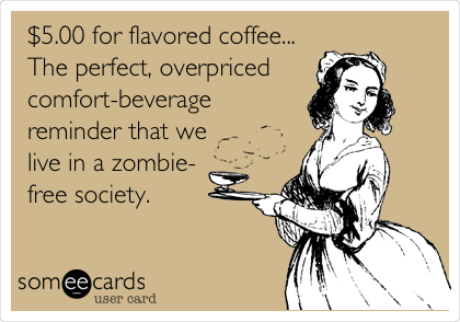 $5.00 for flavored coffee... The perfect, overpriced comfort-beverage reminder that we live in a zombie- free society.