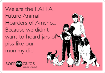 We are the F.A.H.A.: Future Animal Hoarders of America. Because we didn't want to hoard jars of piss like our mommy did.