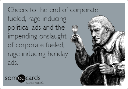 Cheers to the end of corporate fueled, rage inducing political ads and the impending onslaught of corporate fueled, rage inducing holiday ads.