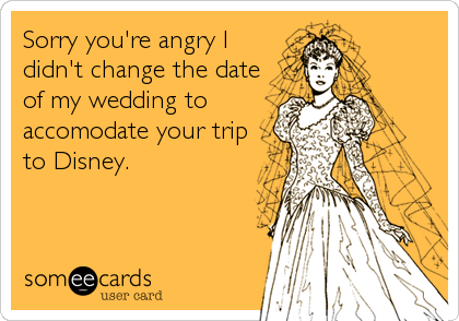 Sorry you're angry I didn't change the date of my wedding to accomodate your trip to Disney.
