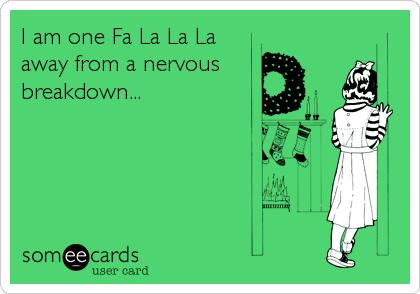 I am one Fa La La La away from a nervous breakdown...