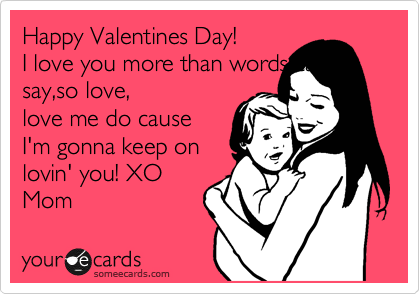 Happy Valentines Day! I love you more than words can say,so love, love me do cause I'm gonna keep on lovin' you! XO Mom