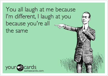 You all laugh at me because I'm different, I laugh at you because you're all the same