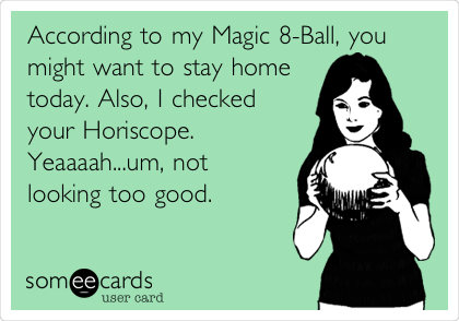 According to my Magic 8-Ball, you might want to stay home today. Also, I checked your Horoscope. Yeaaaah...um, not looking too good.