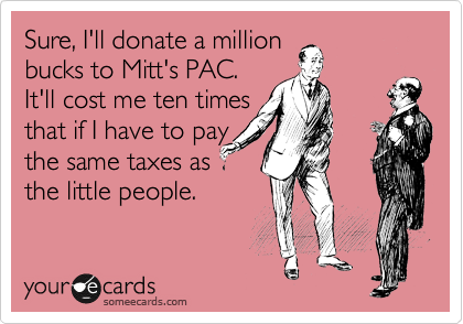 Sure, I'll donate a million  bucks to Mitt's PAC.   It'll cost me ten times that if I have to pay the same taxes as the little people.
