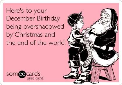 Here's to yourDecember Birthdaybeing overshadowedby Christmas andthe end of the world.
