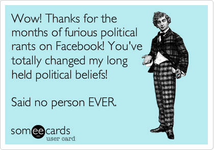 Wow! Thanks for the months of furious political rants on Facebook! You've totally changed my long held political beliefs!  Said no person EVER.