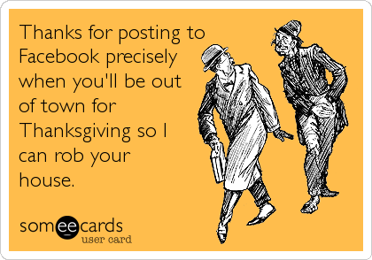 Thanks for posting to Facebook precisely when you'll be out of town for Thanksgiving so I can rob your  house.