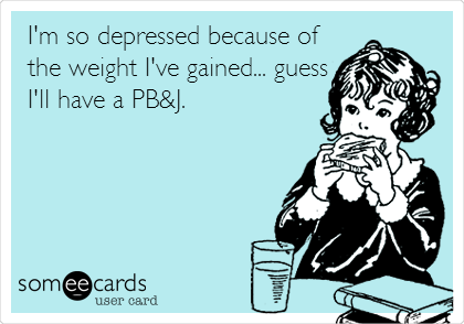 I'm so depressed because of the weight I've gained... guess I'll have a PB&J.