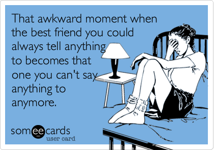 That awkward moment when the best friend you could always tell anything to becomes that one you can't say anything to anymore.
