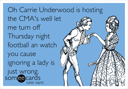 Oh Carrie Underwood is hosting the CMA's well let me turn off Thursday night football an watch you cause ignoring a lady is just wrong.