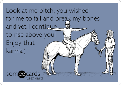 Look at me bitch, you wished for me to fall and break my bones and yet I continue to rise above you! Enjoy thatkarma:)