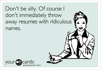 Don't be silly. Of course I don't immediately throw away resumes with ridiculous names.