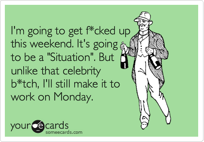 """I'm going to get f*cked up this weekend. It's going to be a """"Situation"""". But unlike that celebrity b*tch, I'll still make it to work on Monday."""