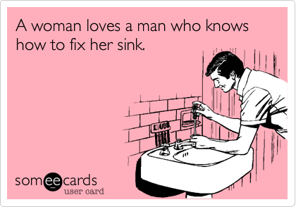 A woman loves a man who knows how to fix her sink.