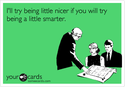 I'll try being little nicer if you will try being a little smarter.