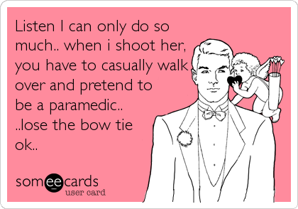 Listen I can only do so much.. when i shoot her, you have to casually walk over and pretend to be a paramedic.. ..lose the bow tie ok..