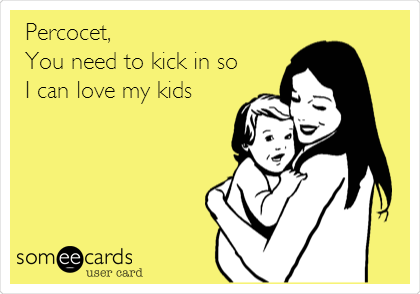 Percocet,  You need to kick in so I can love my kids