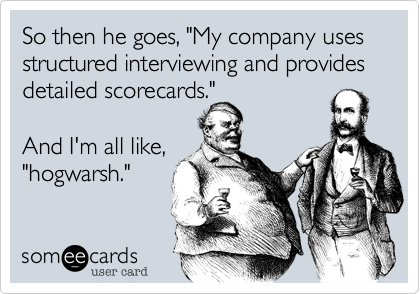 """So then he goes, """"My company uses structured interviewing and provides detailed scorecards.""""  And I'm all like, """"hogwarsh."""""""
