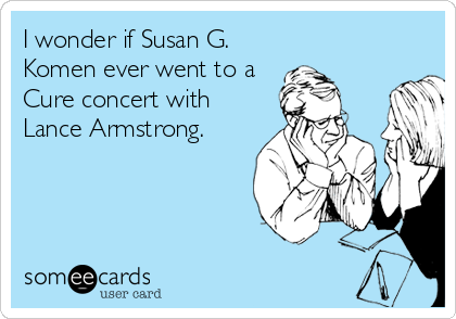 I wonder if Susan G. Komen ever went to a Cure concert with Lance Armstrong.