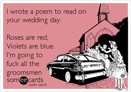 I wrote a poem to read on your wedding day.  Roses are red, Violets are blue. I'm going to fuck all the groomsmen