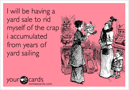 I will be having a yard sale to rid myself of the crap i accumulated from years of yard sailing