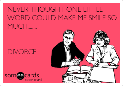 NEVER THOUGHT ONE LITTLE WORD COULD MAKE ME SMILE SO MUCH........   DIVORCE