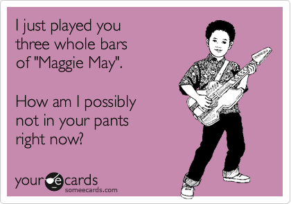 """I just played you three whole bars of """"Maggie May"""".  How am I possibly not in your pants right now?"""