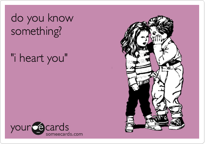 """do you know something?  """"i heart you"""""""