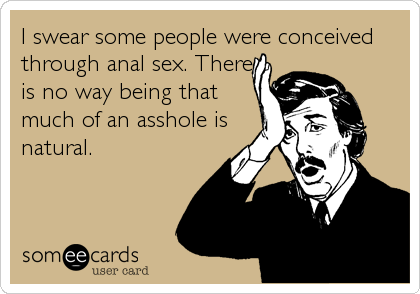I swear some people were conceived through anal sex. There is no way being that much of an asshole is natural.