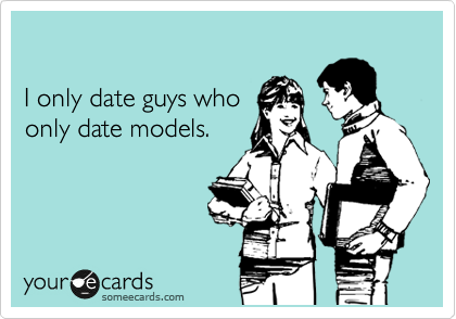 I only date guys who  only date models.
