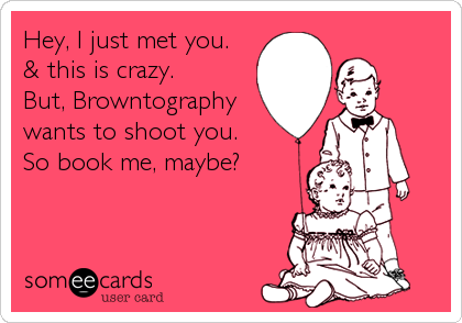 Hey, I just met you. & this is crazy. But, Browntography wants to shoot you. So book me, maybe?