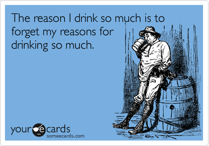 The reason I drink so much is to