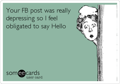 Your FB post was really depressing so I feel obligated to say Hello