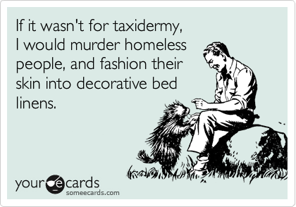 If it wasn't for taxidermy, I would murder homeless people, and fashion their skin into bed linens.