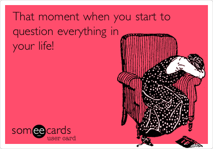 That moment when you start to question everything in your life!
