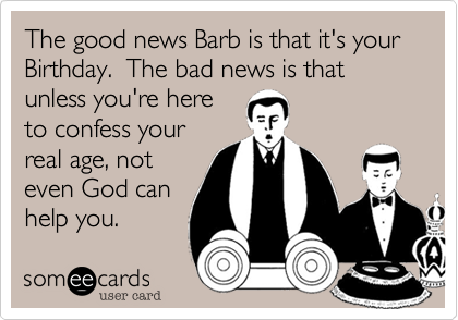 The good news is that it's your Birthday.  The bad news is that unless you're here