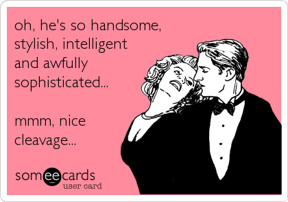 oh, he's so handsome, stylish, intelligent and awfully sophisticated...  mmm, nice cleavage...