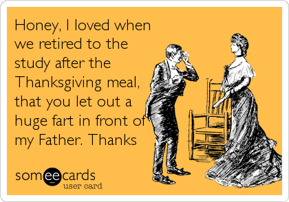 Honey, I loved when we retired to the study after the Thanksgiving meal, that you let out a huge fart in front of my Father. Thanks